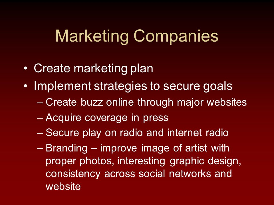 Marketing Companies Create marketing plan Implement strategies to secure goals –Create buzz online through major websites –Acquire coverage in press –Secure play on radio and internet radio –Branding – improve image of artist with proper photos, interesting graphic design, consistency across social networks and website