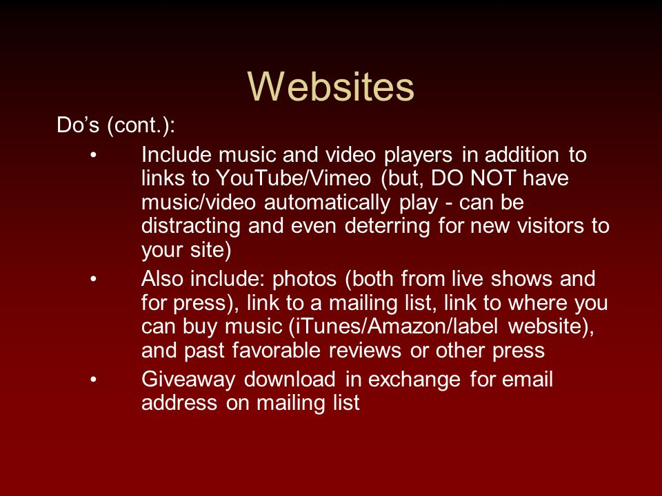 Websites Do's (cont.): Include music and video players in addition to links to YouTube/Vimeo (but, DO NOT have music/video automatically play - can be distracting and even deterring for new visitors to your site) Also include: photos (both from live shows and for press), link to a mailing list, link to where you can buy music (iTunes/Amazon/label website), and past favorable reviews or other press Giveaway download in exchange for email address on mailing list