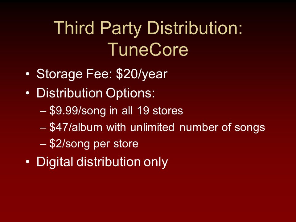 Third Party Distribution: TuneCore Storage Fee: $20/year Distribution Options: –$9.99/song in all 19 stores –$47/album with unlimited number of songs –$2/song per store Digital distribution only