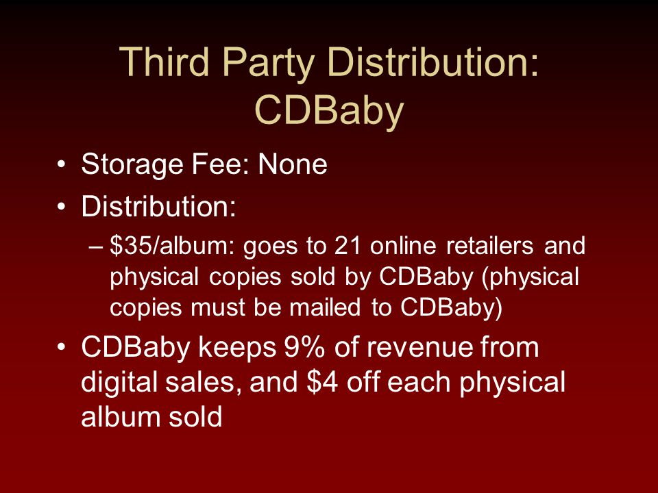 Third Party Distribution: CDBaby Storage Fee: None Distribution: –$35/album: goes to 21 online retailers and physical copies sold by CDBaby (physical copies must be mailed to CDBaby) CDBaby keeps 9% of revenue from digital sales, and $4 off each physical album sold