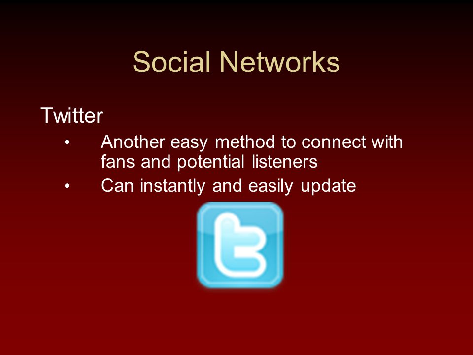 Social Networks Twitter Another easy method to connect with fans and potential listeners Can instantly and easily update