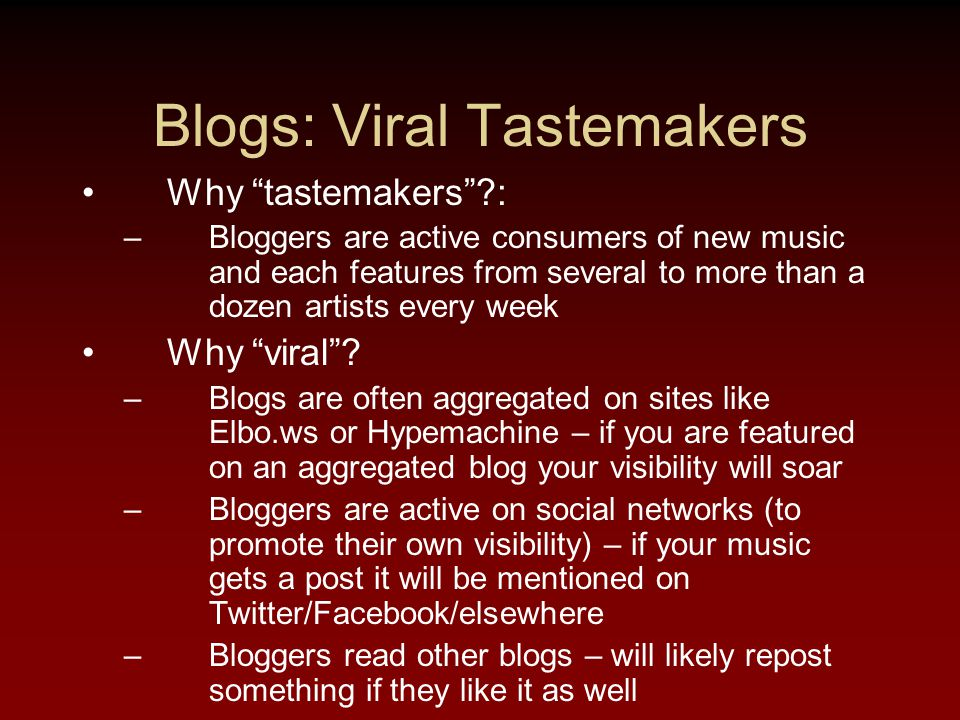 Blogs: Viral Tastemakers Why tastemakers : –Bloggers are active consumers of new music and each features from several to more than a dozen artists every week Why viral .
