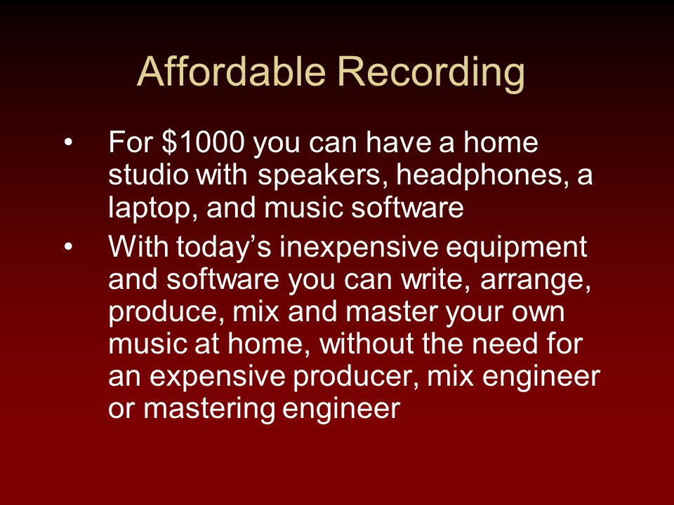 Affordable Recording For $1000 you can have a home studio with speakers, headphones, a laptop, and music software With today's inexpensive equipment and software you can write, arrange, produce, mix and master your own music at home, without the need for an expensive producer, mix engineer or mastering engineer