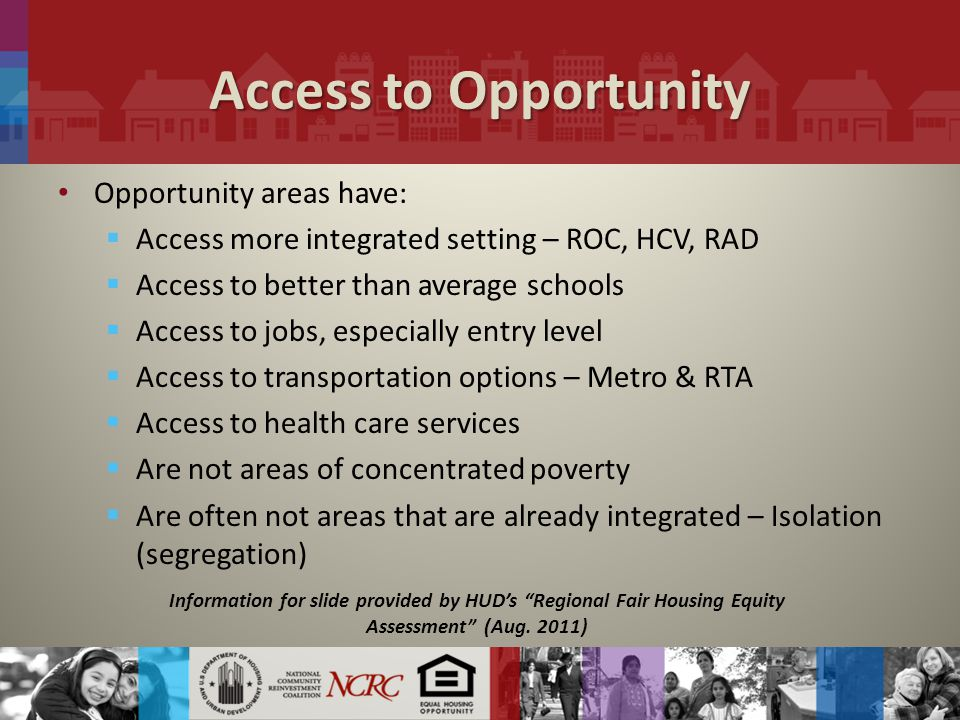 Access to Opportunity Opportunity areas have:  Access more integrated setting – ROC, HCV, RAD  Access to better than average schools  Access to jobs, especially entry level  Access to transportation options – Metro & RTA  Access to health care services  Are not areas of concentrated poverty  Are often not areas that are already integrated – Isolation (segregation) Information for slide provided by HUD's Regional Fair Housing Equity Assessment (Aug.