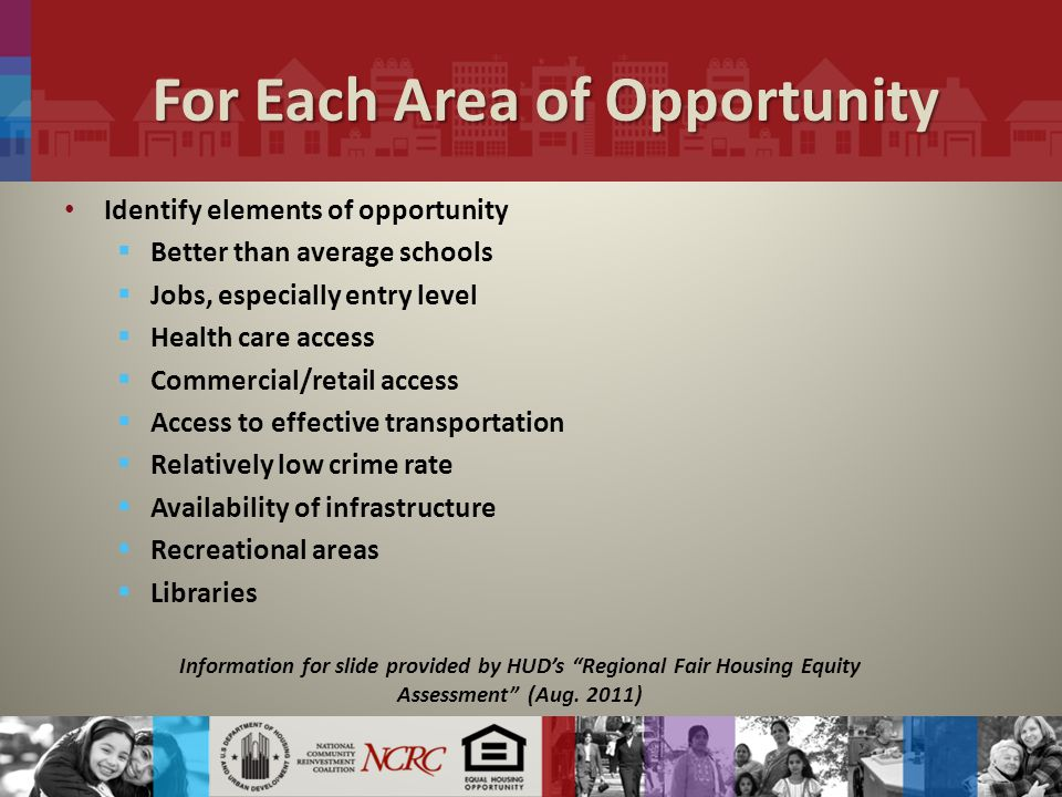 For Each Area of Opportunity Identify elements of opportunity  Better than average schools  Jobs, especially entry level  Health care access  Commercial/retail access  Access to effective transportation  Relatively low crime rate  Availability of infrastructure  Recreational areas  Libraries Information for slide provided by HUD's Regional Fair Housing Equity Assessment (Aug.