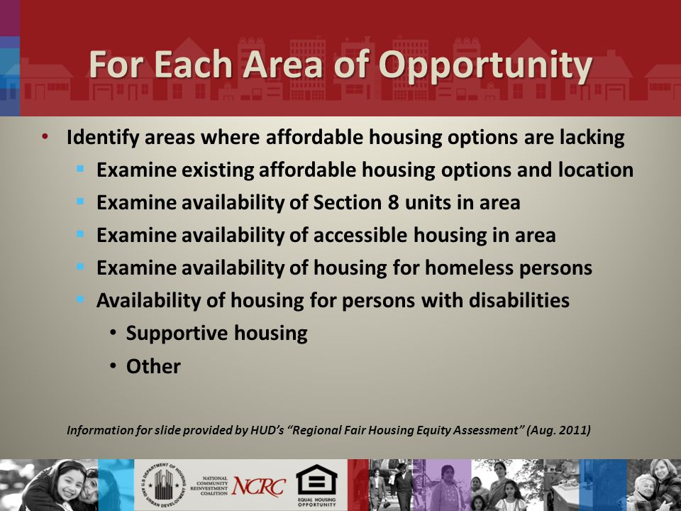 For Each Area of Opportunity Identify areas where affordable housing options are lacking  Examine existing affordable housing options and location  Examine availability of Section 8 units in area  Examine availability of accessible housing in area  Examine availability of housing for homeless persons  Availability of housing for persons with disabilities Supportive housing Other Information for slide provided by HUD's Regional Fair Housing Equity Assessment (Aug.