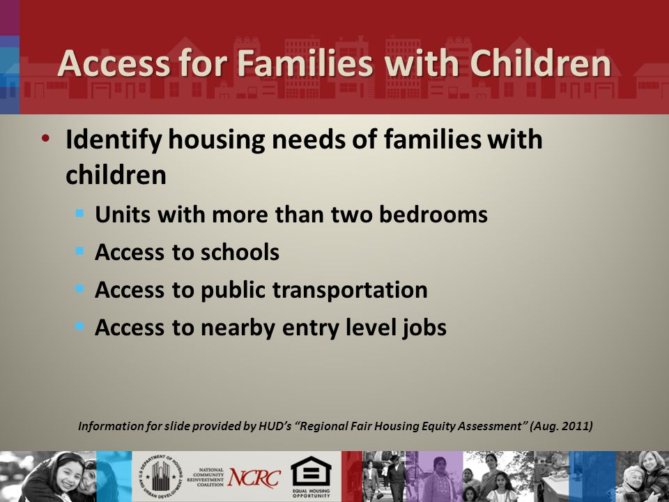 Access for Families with Children Identify housing needs of families with children  Units with more than two bedrooms  Access to schools  Access to public transportation  Access to nearby entry level jobs Information for slide provided by HUD's Regional Fair Housing Equity Assessment (Aug.