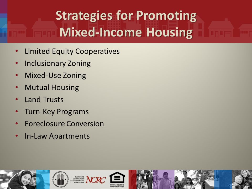 Strategies for Promoting Mixed-Income Housing Limited Equity Cooperatives Inclusionary Zoning Mixed-Use Zoning Mutual Housing Land Trusts Turn-Key Programs Foreclosure Conversion In-Law Apartments
