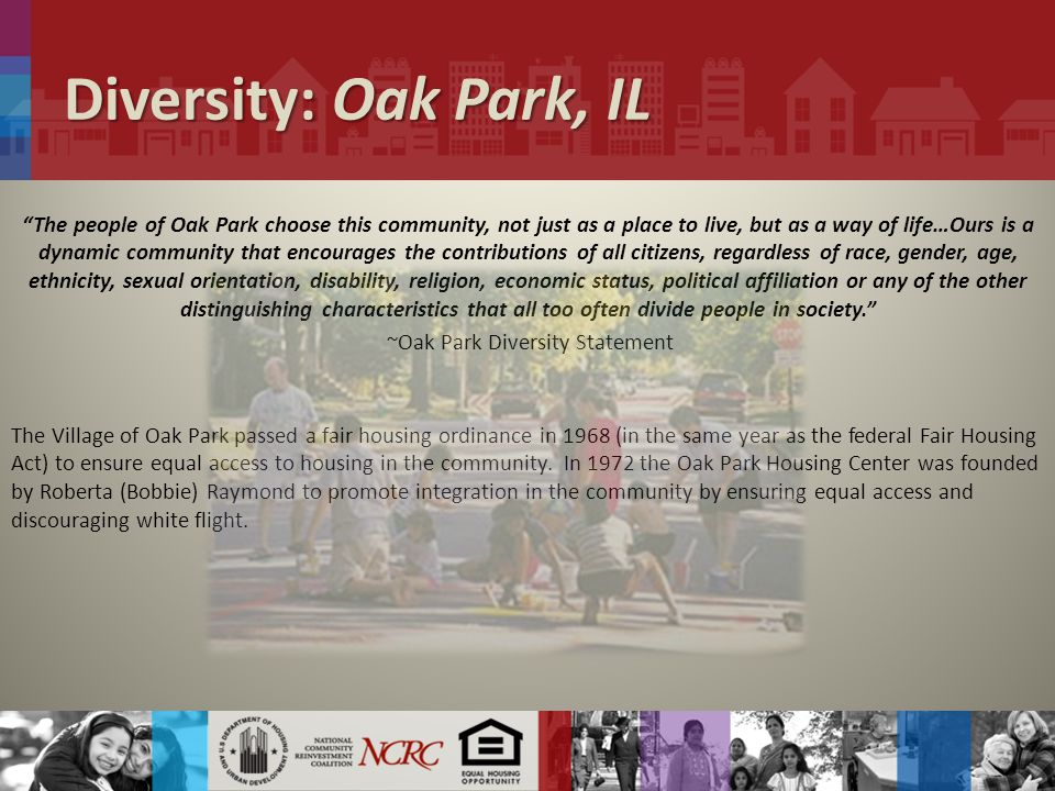 Diversity: Oak Park, IL The people of Oak Park choose this community, not just as a place to live, but as a way of life…Ours is a dynamic community that encourages the contributions of all citizens, regardless of race, gender, age, ethnicity, sexual orientation, disability, religion, economic status, political affiliation or any of the other distinguishing characteristics that all too often divide people in society. ~Oak Park Diversity Statement The Village of Oak Park passed a fair housing ordinance in 1968 (in the same year as the federal Fair Housing Act) to ensure equal access to housing in the community.