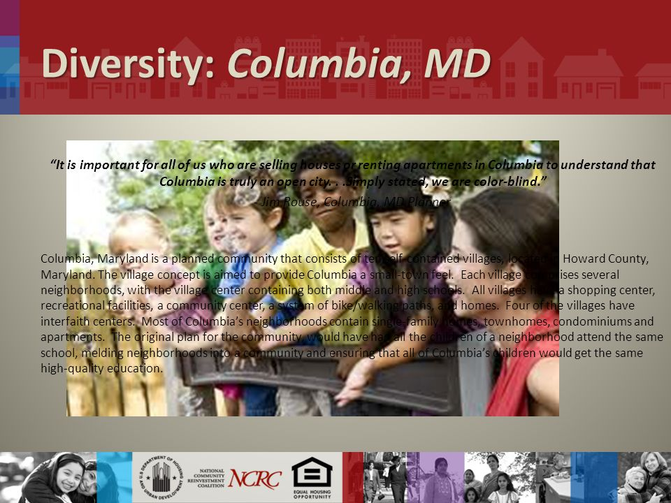 Diversity: Columbia, MD It is important for all of us who are selling houses or renting apartments in Columbia to understand that Columbia is truly an open city...Simply stated, we are color-blind. - Jim Rouse, Columbia, MD Planner Columbia, Maryland is a planned community that consists of ten self-contained villages, located in Howard County, Maryland.