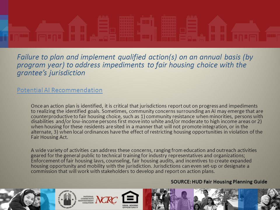 Failure to plan and implement qualified action(s) on an annual basis (by program year) to address impediments to fair housing choice with the grantee's jurisdiction Potential AI Recommendation Once an action plan is identified, it is critical that jurisdictions report out on progress and impediments to realizing the identified goals.