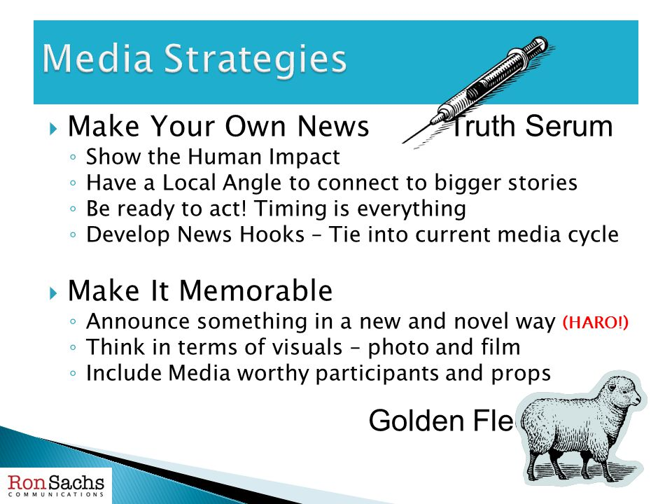  Make Your Own News Truth Serum ◦ Show the Human Impact ◦ Have a Local Angle to connect to bigger stories ◦ Be ready to act! Timing is everything ◦ D