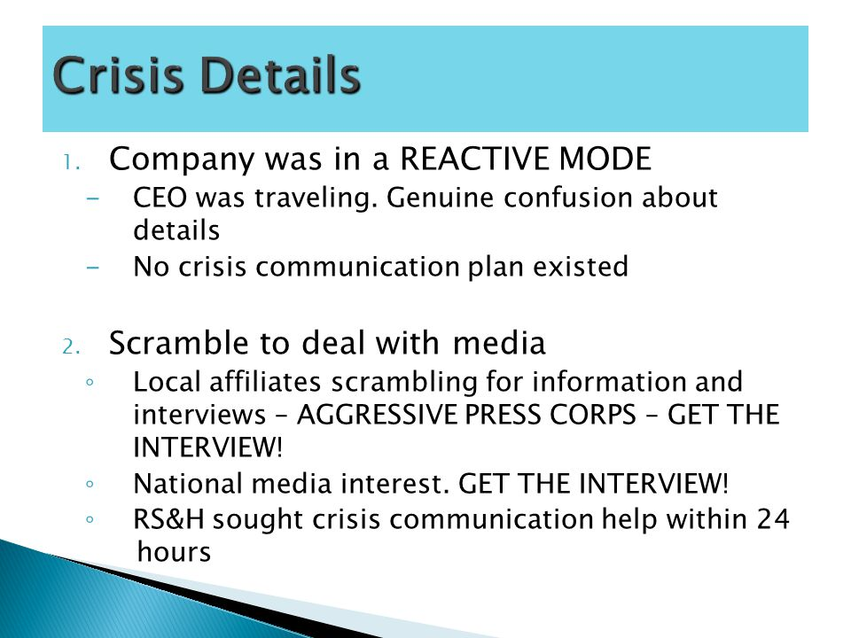 1. Company was in a REACTIVE MODE -CEO was traveling. Genuine confusion about details -No crisis communication plan existed 2. Scramble to deal with m