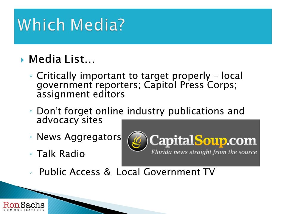  Media List… ◦ Critically important to target properly – local government reporters; Capitol Press Corps; assignment editors ◦ Don't forget online industry publications and advocacy sites ◦ News Aggregators ◦ Talk Radio ◦ Public Access & Local Government TV
