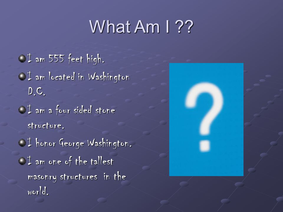 What Am I . I am 555 feet high. I am located in Washington D.C.