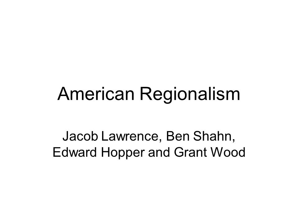 American Regionalism Jacob Lawrence, Ben Shahn, Edward Hopper and Grant Wood
