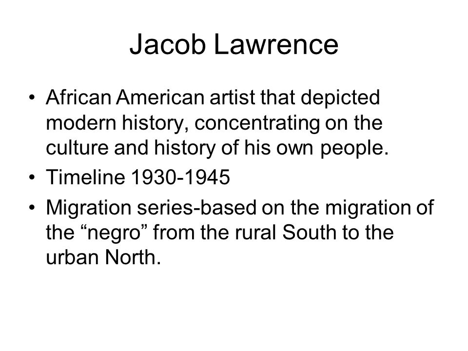 Jacob Lawrence African American artist that depicted modern history, concentrating on the culture and history of his own people. Timeline 1930-1945 Mi