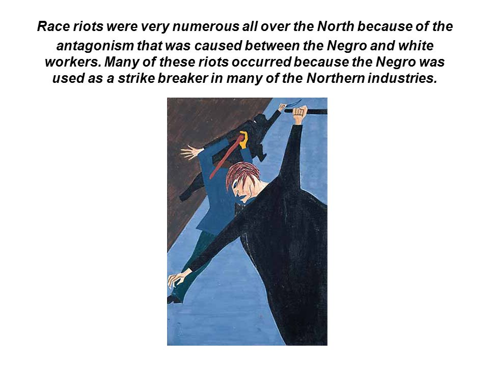 Race riots were very numerous all over the North because of the antagonism that was caused between the Negro and white workers. Many of these riots oc
