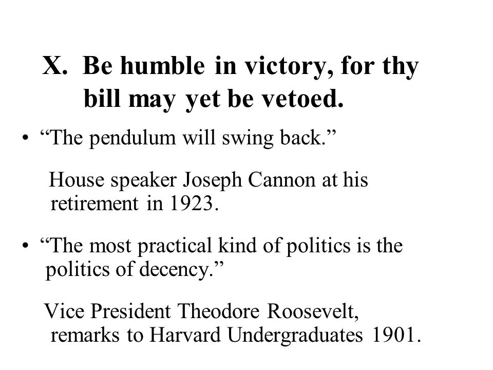 X. Be humble in victory, for thy bill may yet be vetoed.
