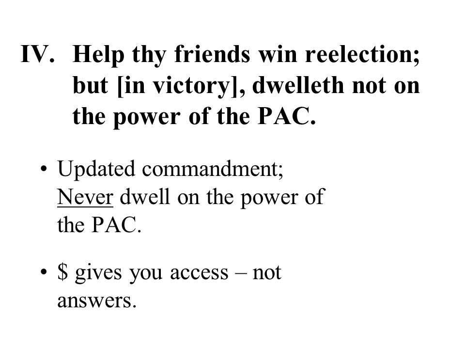 IV.Help thy friends win reelection; but [in victory], dwelleth not on the power of the PAC.