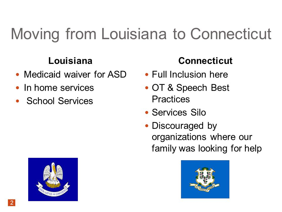 Moving from Louisiana to Connecticut Louisiana Medicaid waiver for ASD In home services School Services Connecticut Full Inclusion here OT & Speech Best Practices Services Silo Discouraged by organizations where our family was looking for help 2