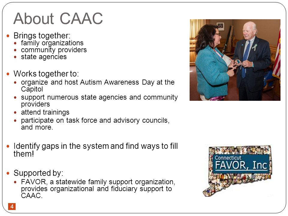 4 About CAAC Brings together: family organizations community providers state agencies Works together to: organize and host Autism Awareness Day at the Capitol support numerous state agencies and community providers attend trainings participate on task force and advisory councils, and more.