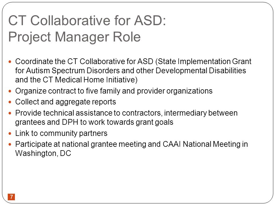 7 CT Collaborative for ASD: Project Manager Role Coordinate the CT Collaborative for ASD (State Implementation Grant for Autism Spectrum Disorders and other Developmental Disabilities and the CT Medical Home Initiative) Organize contract to five family and provider organizations Collect and aggregate reports Provide technical assistance to contractors, intermediary between grantees and DPH to work towards grant goals Link to community partners Participate at national grantee meeting and CAAI National Meeting in Washington, DC