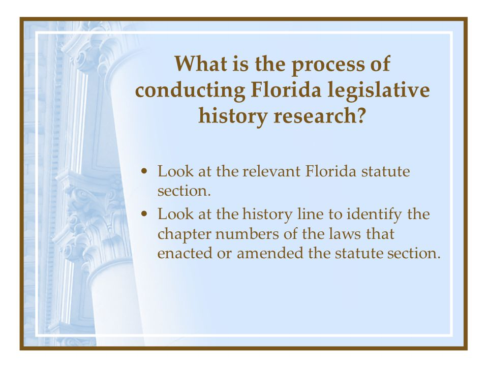 What is the process of conducting Florida legislative history research? Look at the relevant Florida statute section. Look at the history line to iden