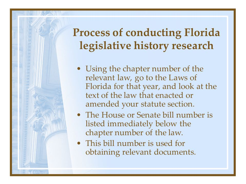Process of conducting Florida legislative history research Using the chapter number of the relevant law, go to the Laws of Florida for that year, and
