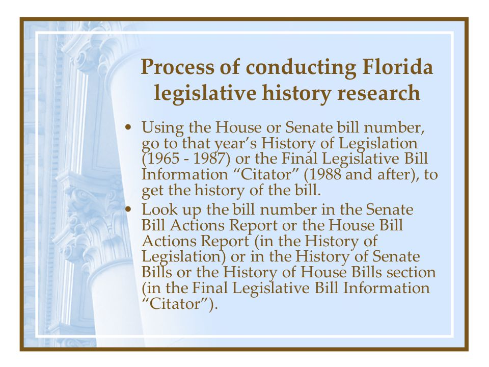 Process of conducting Florida legislative history research Using the House or Senate bill number, go to that year's History of Legislation (1965 - 198