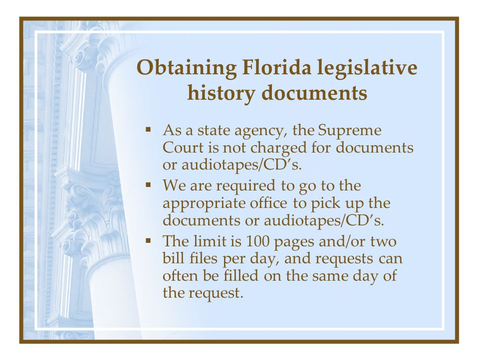 Obtaining Florida legislative history documents  As a state agency, the Supreme Court is not charged for documents or audiotapes/CD's.  We are requi