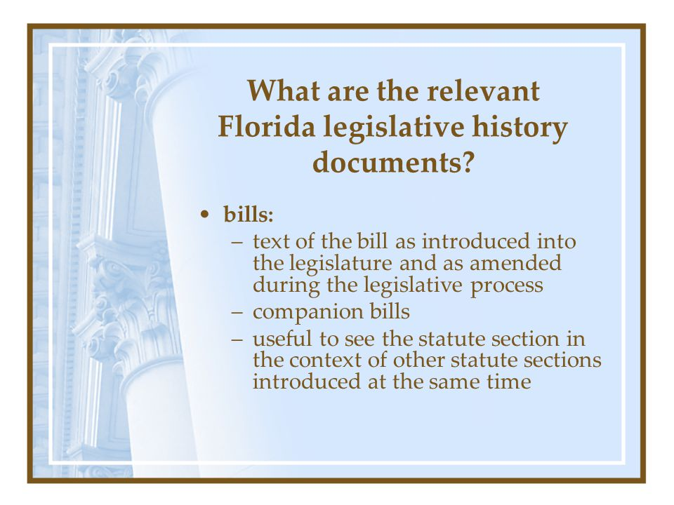 What are the relevant Florida legislative history documents? bills: –text of the bill as introduced into the legislature and as amended during the leg