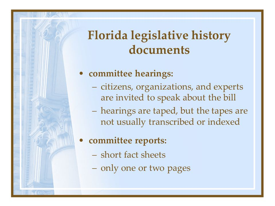 Florida legislative history documents committee hearings: –citizens, organizations, and experts are invited to speak about the bill –hearings are tape