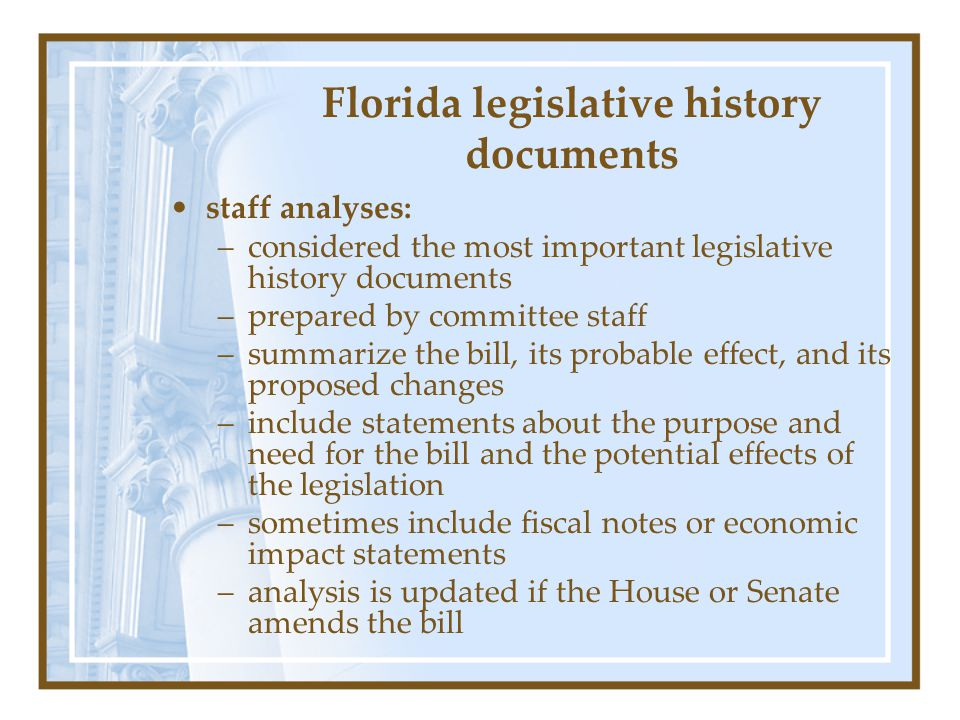 Florida legislative history documents staff analyses: –considered the most important legislative history documents –prepared by committee staff –summarize the bill, its probable effect, and its proposed changes –include statements about the purpose and need for the bill and the potential effects of the legislation –sometimes include fiscal notes or economic impact statements –analysis is updated if the House or Senate amends the bill
