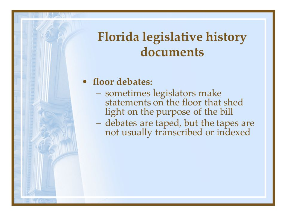 Florida legislative history documents floor debates: –sometimes legislators make statements on the floor that shed light on the purpose of the bill –d