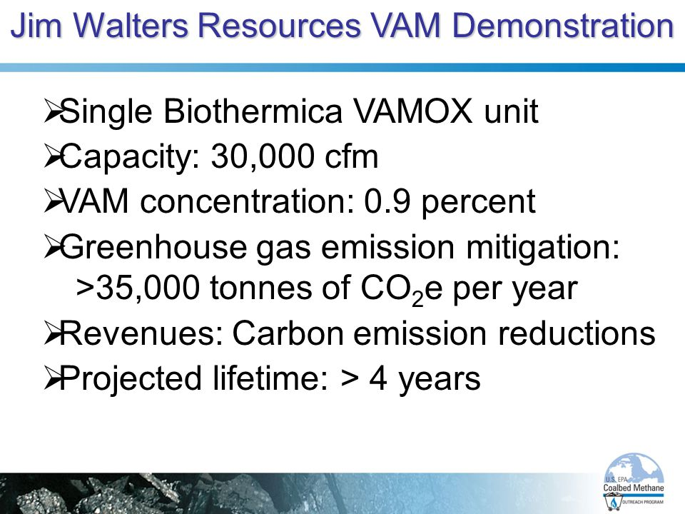 Jim Walters Resources VAM Demonstration  Single Biothermica VAMOX unit  Capacity: 30,000 cfm  VAM concentration: 0.9 percent  Greenhouse gas emission mitigation: >35,000 tonnes of CO 2 e per year  Revenues: Carbon emission reductions  Projected lifetime: > 4 years