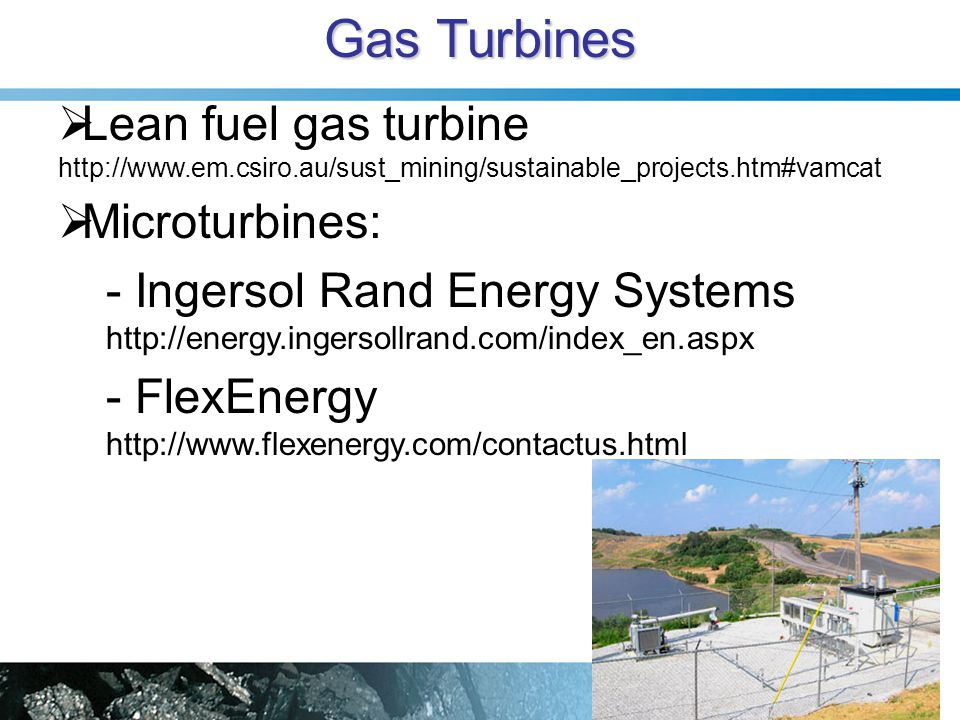 Gas Turbines  Lean fuel gas turbine http://www.em.csiro.au/sust_mining/sustainable_projects.htm#vamcat  Microturbines: - Ingersol Rand Energy Systems http://energy.ingersollrand.com/index_en.aspx - FlexEnergy http://www.flexenergy.com/contactus.html