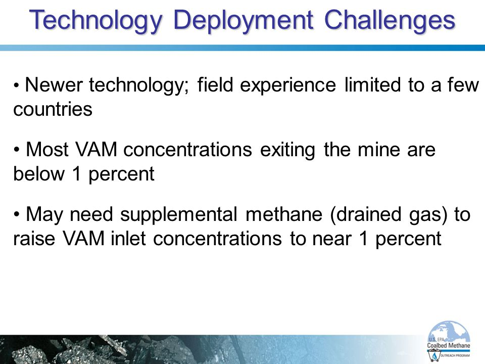 Technology Deployment Challenges Newer technology; field experience limited to a few countries Most VAM concentrations exiting the mine are below 1 percent May need supplemental methane (drained gas) to raise VAM inlet concentrations to near 1 percent
