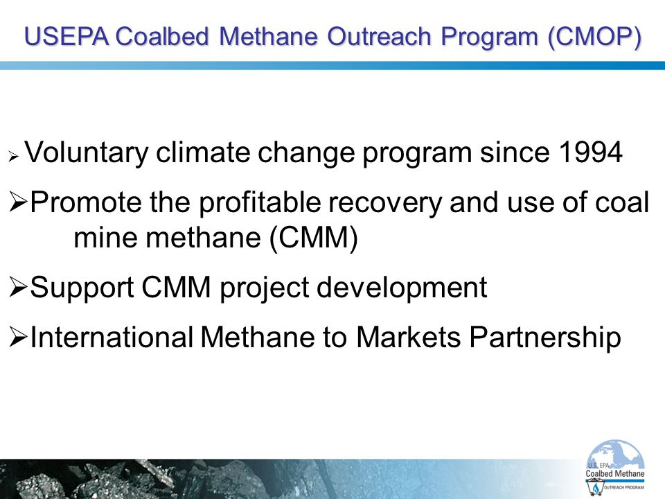 USEPA Coalbed Methane Outreach Program (CMOP)  Voluntary climate change program since 1994  Promote the profitable recovery and use of coal mine methane (CMM)  Support CMM project development  International Methane to Markets Partnership