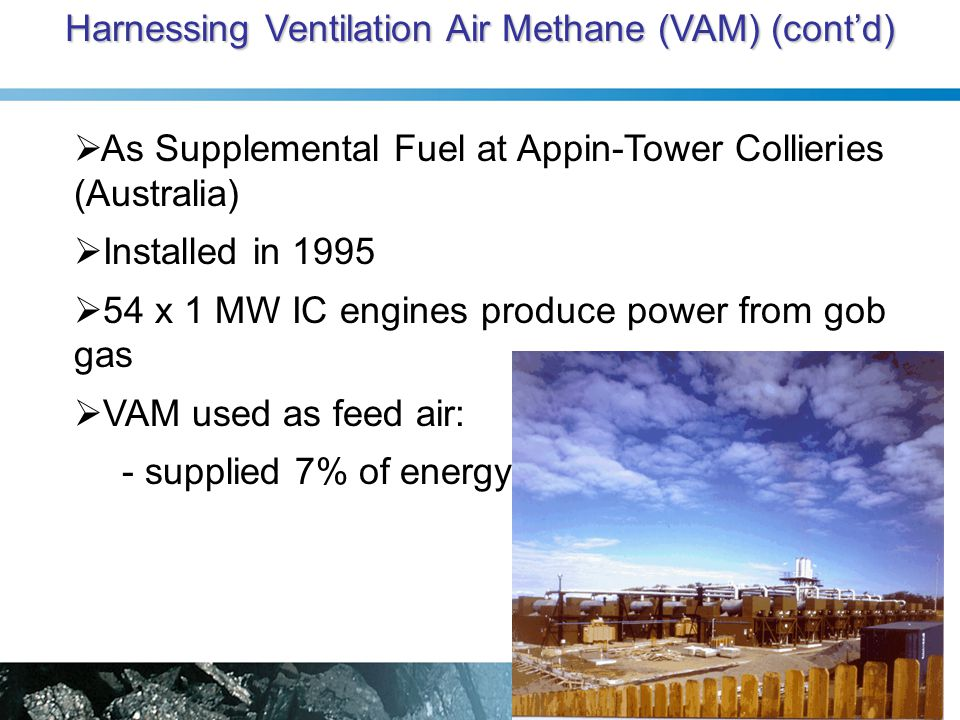 Harnessing Ventilation Air Methane (VAM) (cont'd)  As Supplemental Fuel at Appin-Tower Collieries (Australia)  Installed in 1995  54 x 1 MW IC engines produce power from gob gas  VAM used as feed air: - supplied 7% of energy