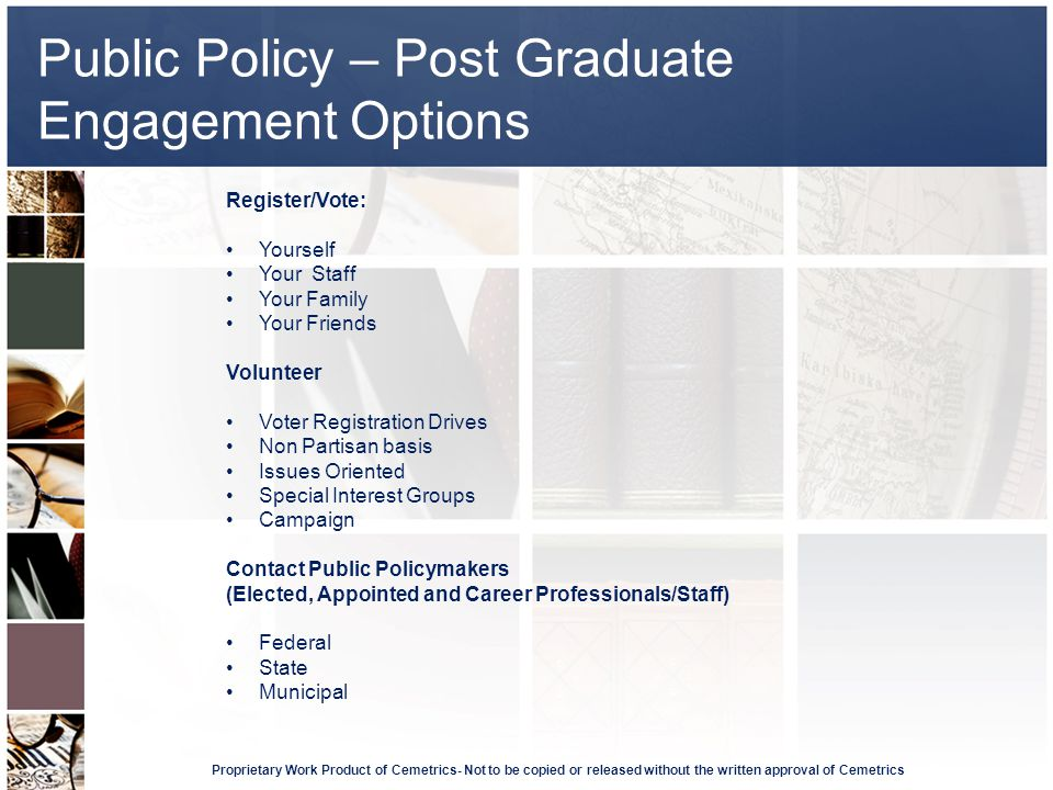 Public Policy – Post Graduate Engagement Options Proprietary Work Product of Cemetrics- Not to be copied or released without the written approval of Cemetrics Register/Vote: Yourself Your Staff Your Family Your Friends Volunteer Voter Registration Drives Non Partisan basis Issues Oriented Special Interest Groups Campaign Contact Public Policymakers (Elected, Appointed and Career Professionals/Staff) Federal State Municipal