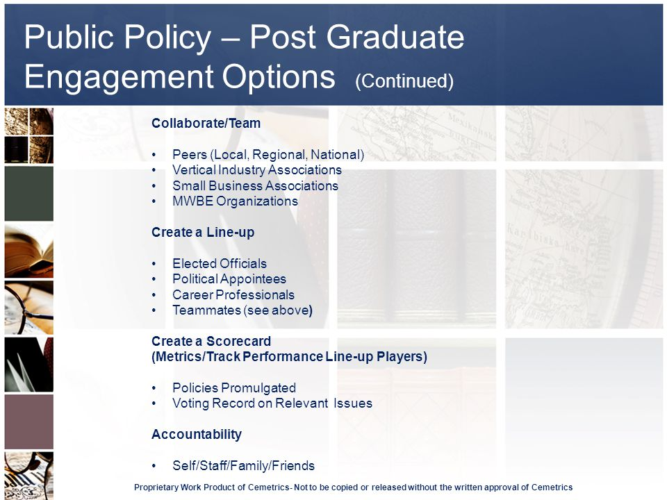 Public Policy – Post Graduate Engagement Options (Continued) Proprietary Work Product of Cemetrics- Not to be copied or released without the written approval of Cemetrics Collaborate/Team Peers (Local, Regional, National) Vertical Industry Associations Small Business Associations MWBE Organizations Create a Line-up Elected Officials Political Appointees Career Professionals Teammates (see above) Create a Scorecard (Metrics/Track Performance Line-up Players) Policies Promulgated Voting Record on Relevant Issues Accountability Self/Staff/Family/Friends