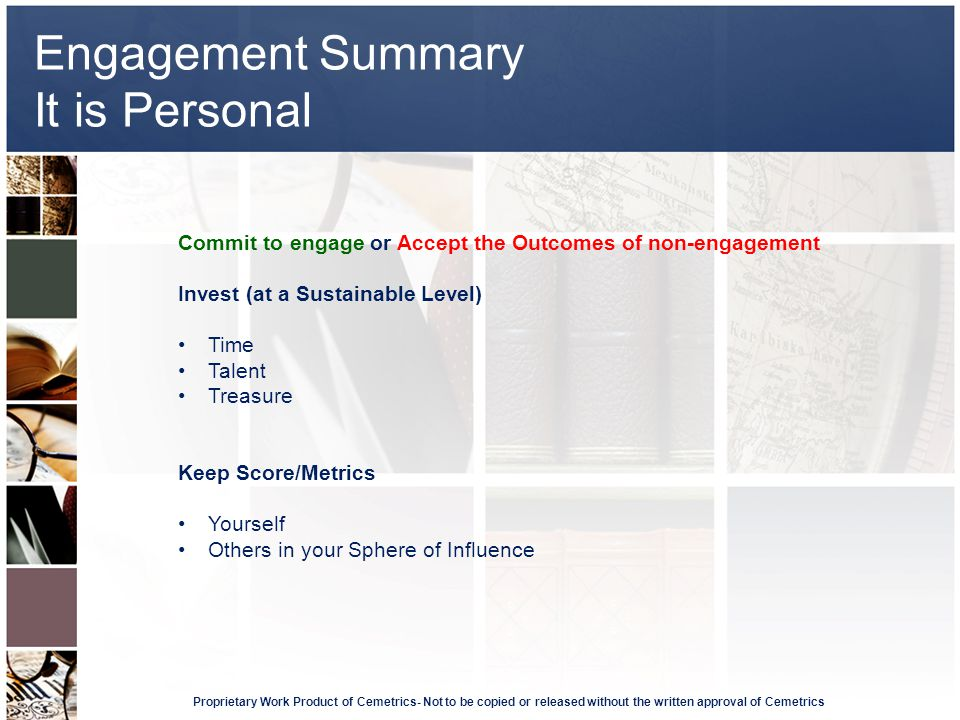 Engagement Summary It is Personal Proprietary Work Product of Cemetrics- Not to be copied or released without the written approval of Cemetrics Commit to engage or Accept the Outcomes of non-engagement Invest (at a Sustainable Level) Time Talent Treasure Keep Score/Metrics Yourself Others in your Sphere of Influence