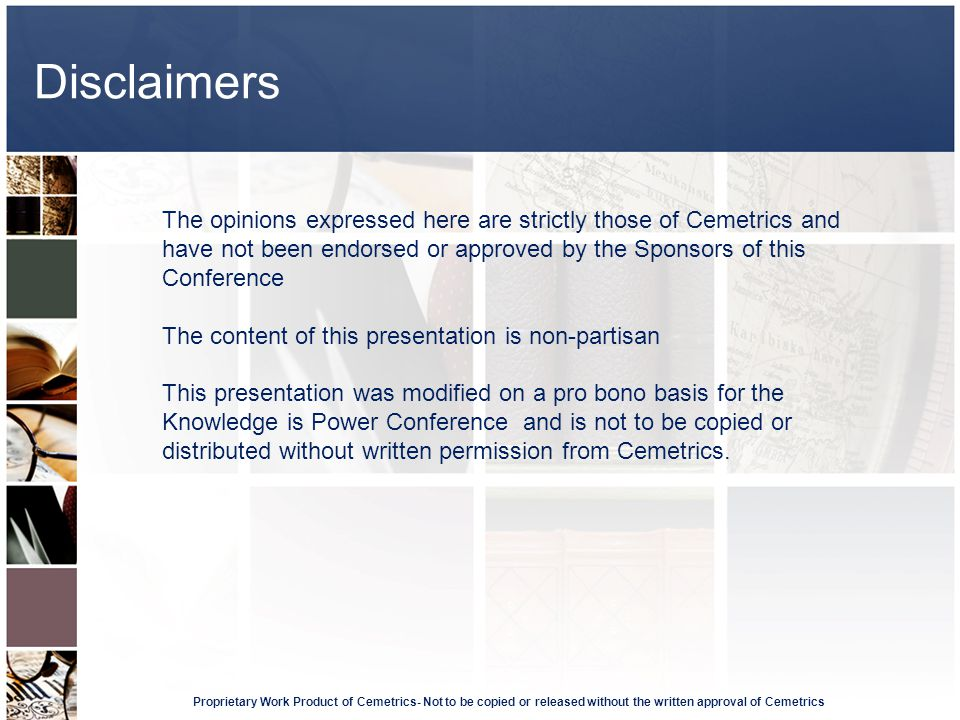Disclaimers Proprietary Work Product of Cemetrics- Not to be copied or released without the written approval of Cemetrics The opinions expressed here are strictly those of Cemetrics and have not been endorsed or approved by the Sponsors of this Conference The content of this presentation is non-partisan This presentation was modified on a pro bono basis for the Knowledge is Power Conference and is not to be copied or distributed without written permission from Cemetrics.