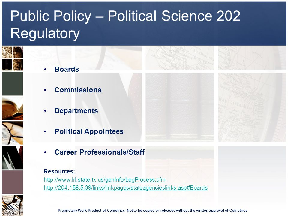 Public Policy – Political Science 202 Regulatory Proprietary Work Product of Cemetrics- Not to be copied or released without the written approval of Cemetrics Boards Commissions Departments Political Appointees Career Professionals/Staff Resources: http://www.lrl.state.tx.us/genInfo/LegProcess.cfmhttp://www.lrl.state.tx.us/genInfo/LegProcess.cfm.