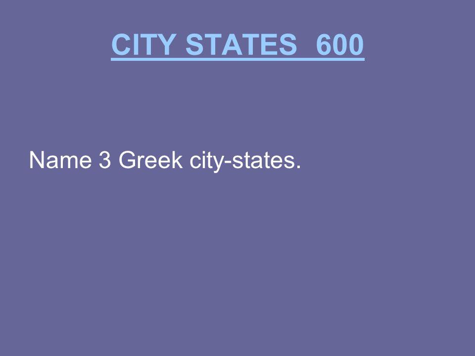 CITY STATES 600 Name 3 Greek city-states.