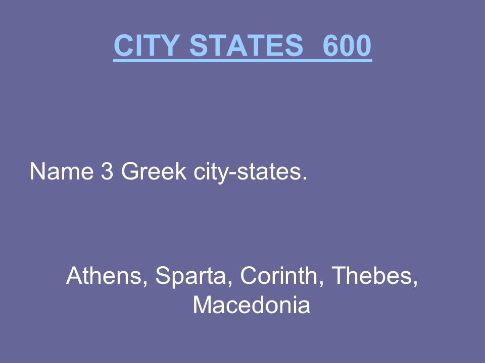 CITY STATES 600 Name 3 Greek city-states. Athens, Sparta, Corinth, Thebes, Macedonia