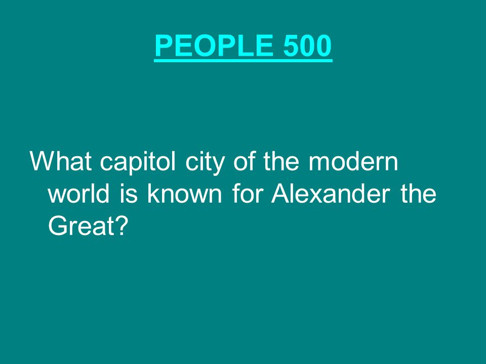 PEOPLE 500 What capitol city of the modern world is known for Alexander the Great