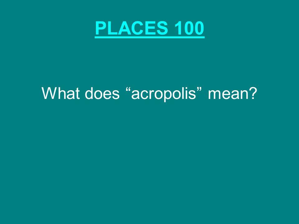 """PLACES 100 What does """"acropolis"""" mean?"""