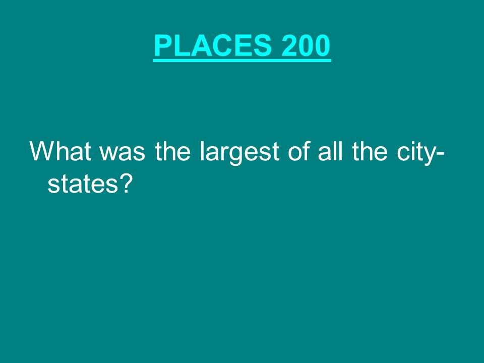 PLACES 200 What was the largest of all the city- states